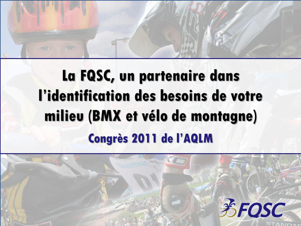 La FQSC, un partenaire dans lidentification des besoins de votre milieu (BMX et vélo de montagne) Congrès 2011 de lAQLM