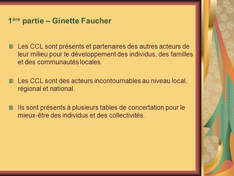 1 ère partie – Ginette Faucher Les CCL sont présents et partenaires des autres acteurs de leur milieu pour le développement des individus, des familles et des communautés locales.