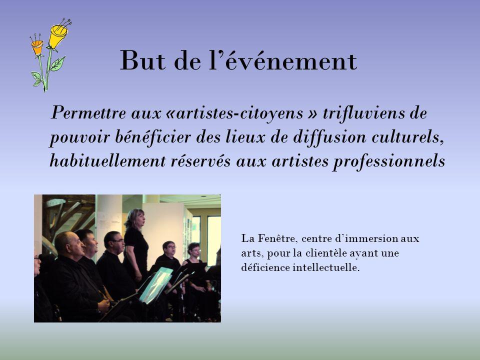 But de lévénement Permettre aux «artistes-citoyens » trifluviens de pouvoir bénéficier des lieux de diffusion culturels, habituellement réservés aux artistes professionnels La Fenêtre, centre dimmersion aux arts, pour la clientèle ayant une déficience intellectuelle.