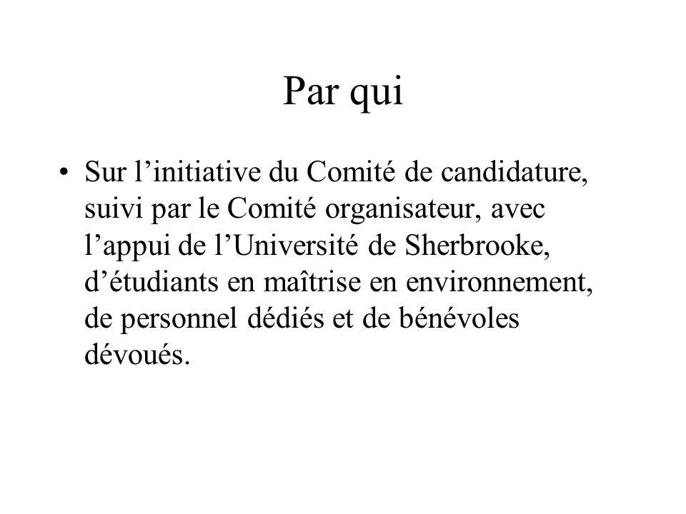 Par qui Sur linitiative du Comité de candidature, suivi par le Comité organisateur, avec lappui de lUniversité de Sherbrooke, détudiants en maîtrise en environnement, de personnel dédiés et de bénévoles dévoués.