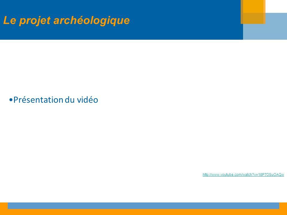 Le projet archéologique Présentation du vidéo http://www.youtube.com/watch v=18P7OSuOAQw