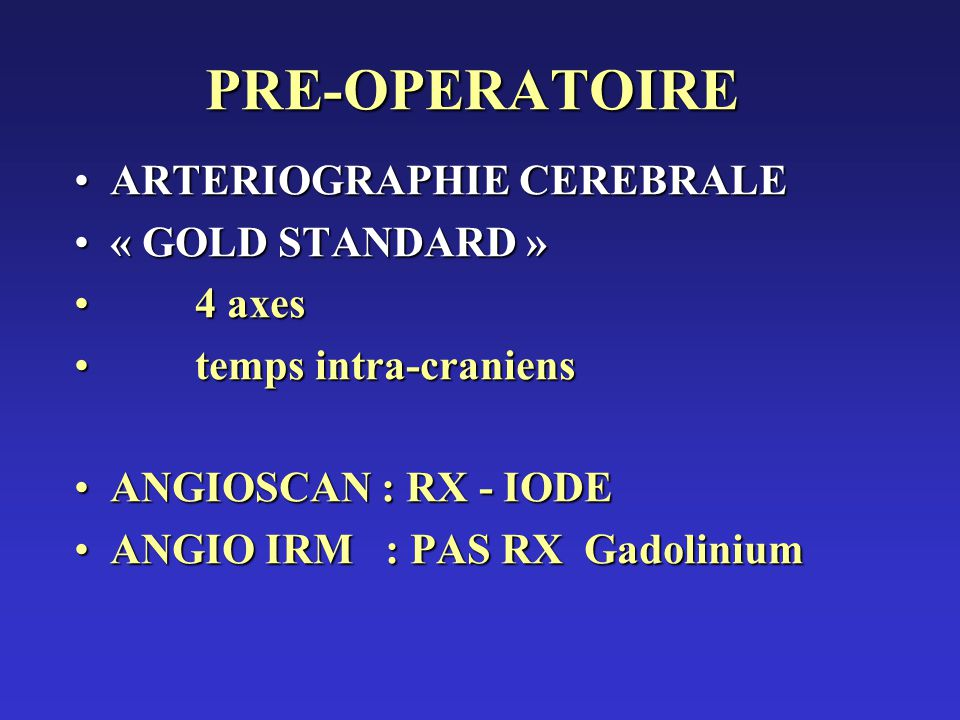 PRE-OPERATOIRE ARTERIOGRAPHIE CEREBRALEARTERIOGRAPHIE CEREBRALE « GOLD STANDARD »« GOLD STANDARD » 4 axes 4 axes temps intra-craniens temps intra-cran