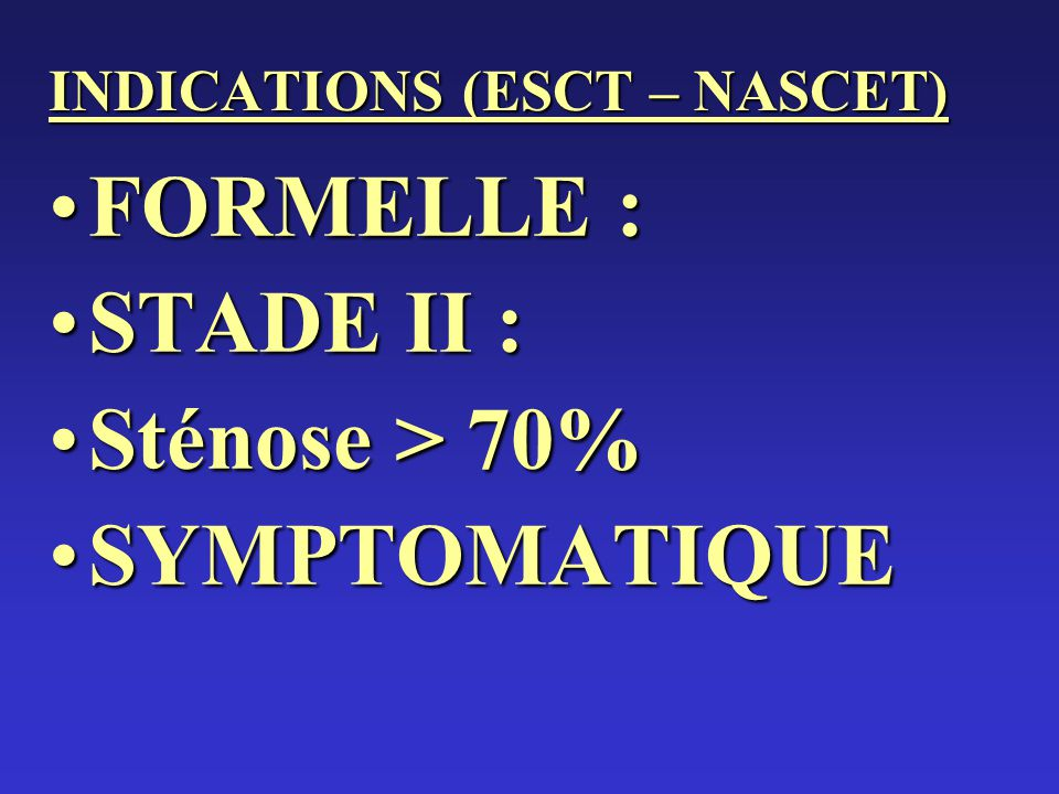 INDICATIONS (ESCT – NASCET) FORMELLE :FORMELLE : STADE II :STADE II : Sténose > 70%Sténose > 70% SYMPTOMATIQUESYMPTOMATIQUE