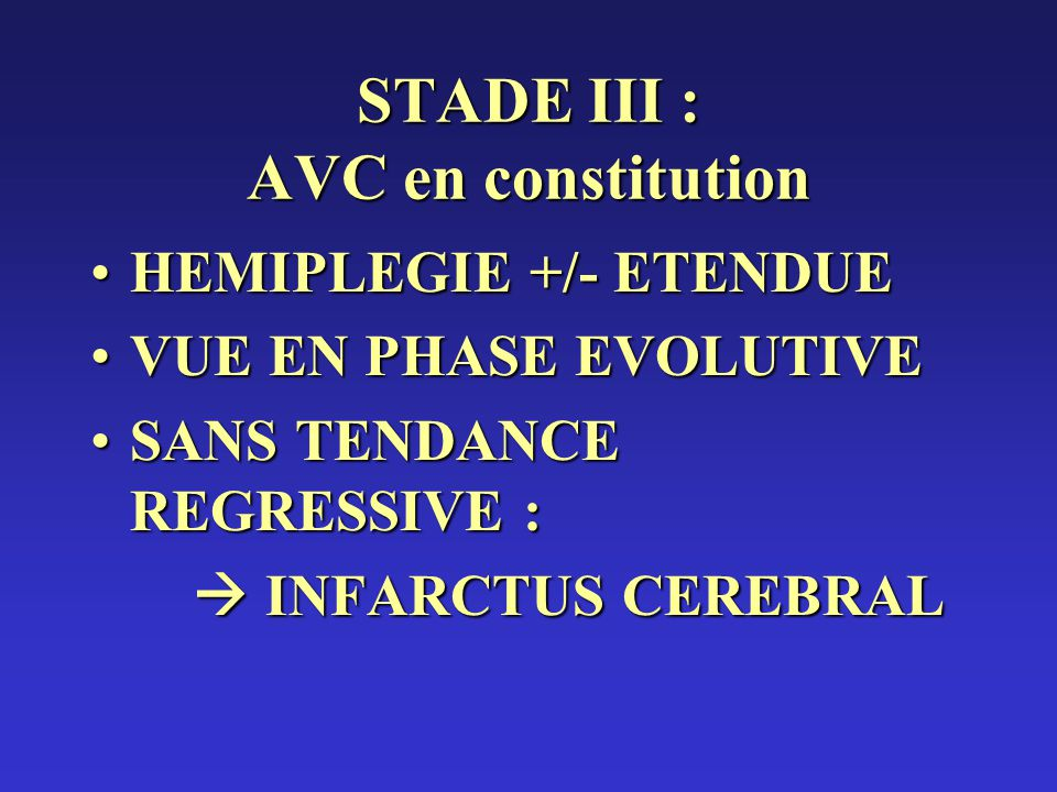 STADE III : AVC en constitution HEMIPLEGIE +/- ETENDUEHEMIPLEGIE +/- ETENDUE VUE EN PHASE EVOLUTIVEVUE EN PHASE EVOLUTIVE SANS TENDANCE REGRESSIVE :SANS TENDANCE REGRESSIVE : INFARCTUS CEREBRAL INFARCTUS CEREBRAL