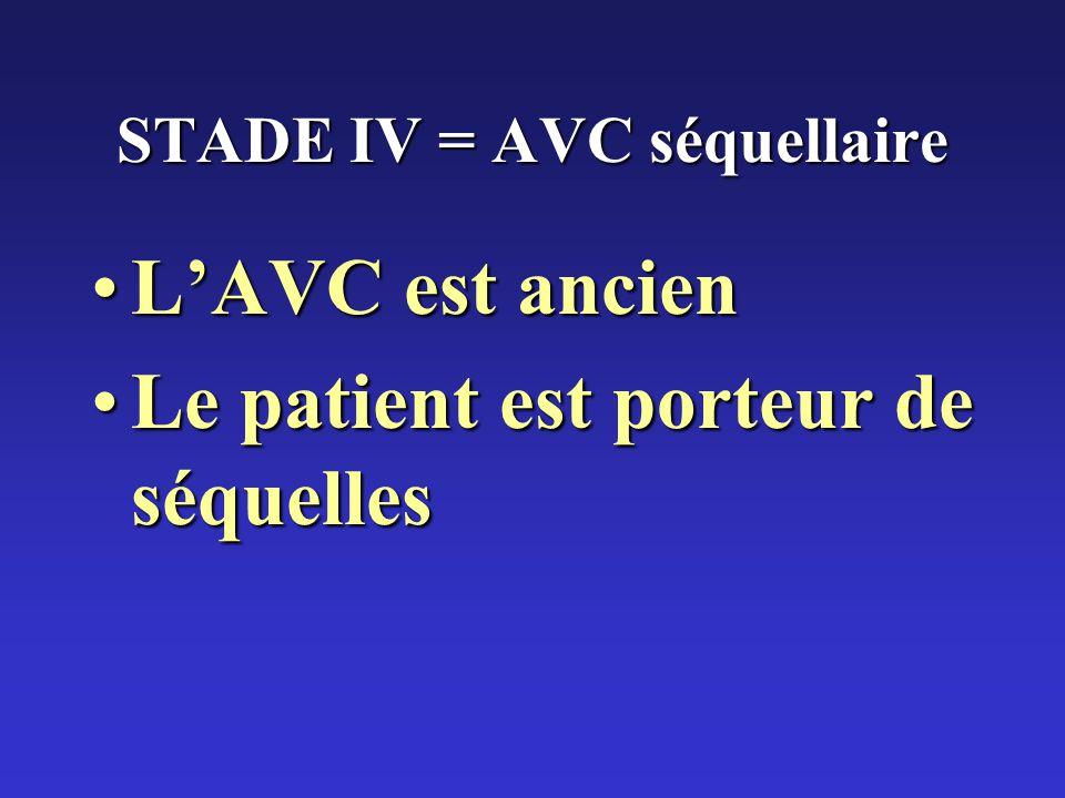STADE IV = AVC séquellaire LAVC est ancienLAVC est ancien Le patient est porteur de séquellesLe patient est porteur de séquelles