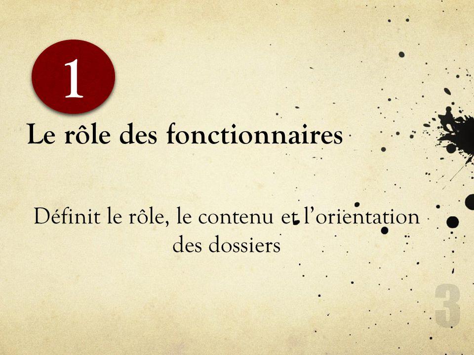 Le rôle des fonctionnaires Définit le rôle, le contenu et lorientation des dossiers 1 1 3