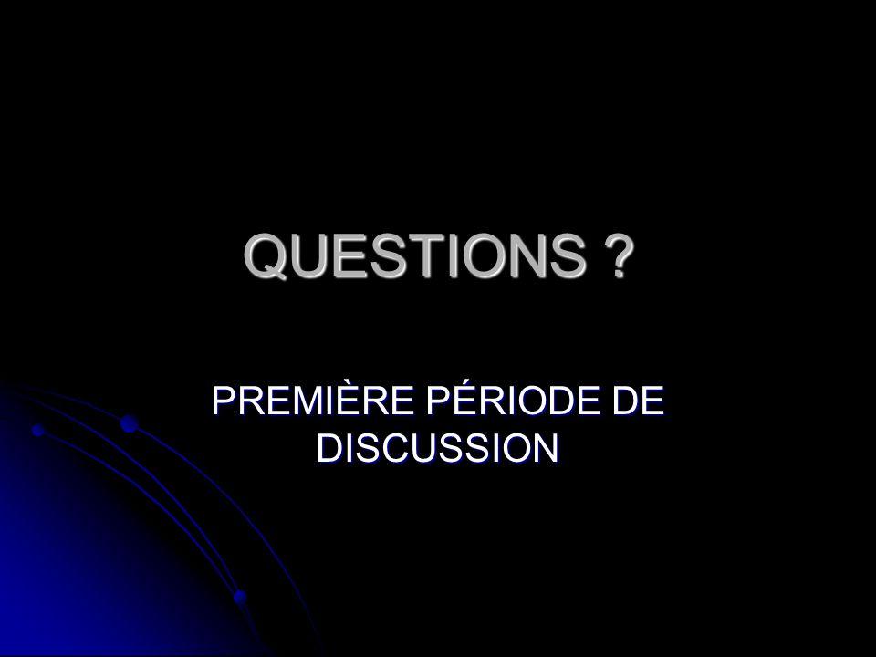 QUESTIONS ? PREMIÈRE PÉRIODE DE DISCUSSION