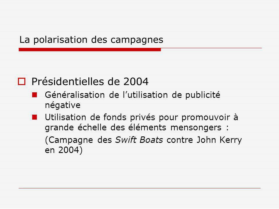 La polarisation des campagnes Présidentielles de 2004 Généralisation de lutilisation de publicité négative Utilisation de fonds privés pour promouvoir à grande échelle des éléments mensongers : (Campagne des Swift Boats contre John Kerry en 2004)