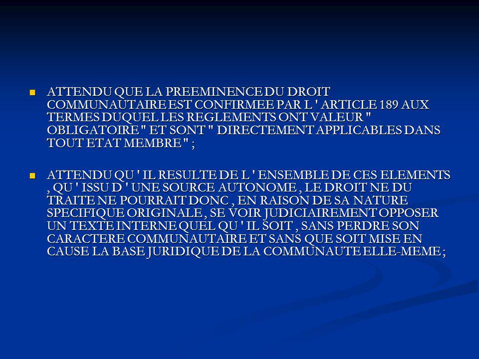 ATTENDU QUE LA PREEMINENCE DU DROIT COMMUNAUTAIRE EST CONFIRMEE PAR L ' ARTICLE 189 AUX TERMES DUQUEL LES REGLEMENTS ONT VALEUR