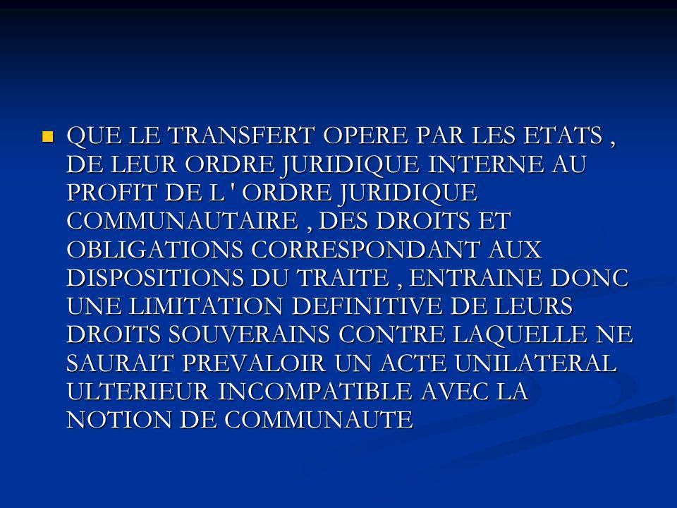 QUE LE TRANSFERT OPERE PAR LES ETATS, DE LEUR ORDRE JURIDIQUE INTERNE AU PROFIT DE L ' ORDRE JURIDIQUE COMMUNAUTAIRE, DES DROITS ET OBLIGATIONS CORRES