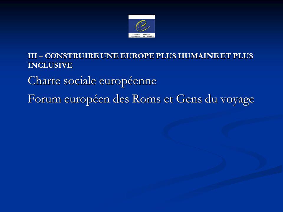 III – CONSTRUIRE UNE EUROPE PLUS HUMAINE ET PLUS INCLUSIVE Charte sociale européenne Charte sociale européenne Forum européen des Roms et Gens du voya