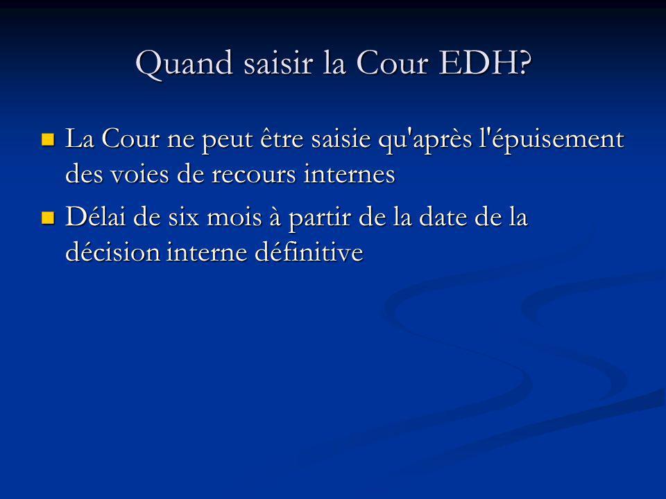 Quand saisir la Cour EDH? La Cour ne peut être saisie qu'après l'épuisement des voies de recours internes La Cour ne peut être saisie qu'après l'épuis