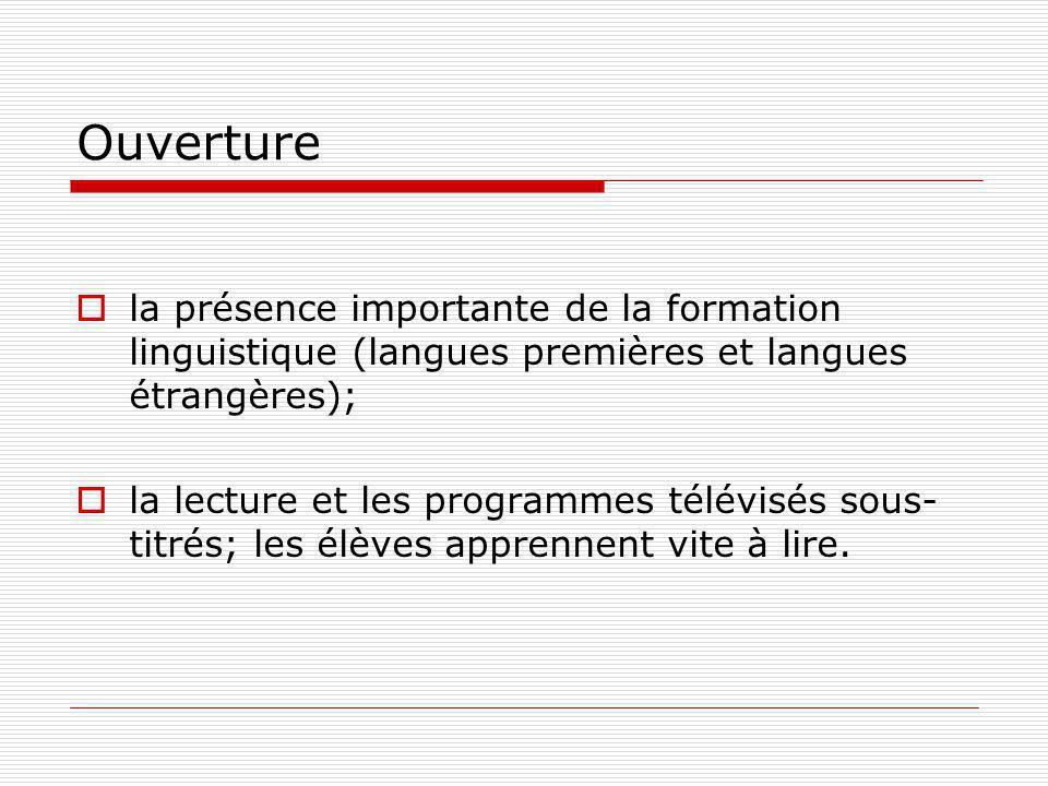 Ouverture la présence importante de la formation linguistique (langues premières et langues étrangères); la lecture et les programmes télévisés sous- titrés; les élèves apprennent vite à lire.