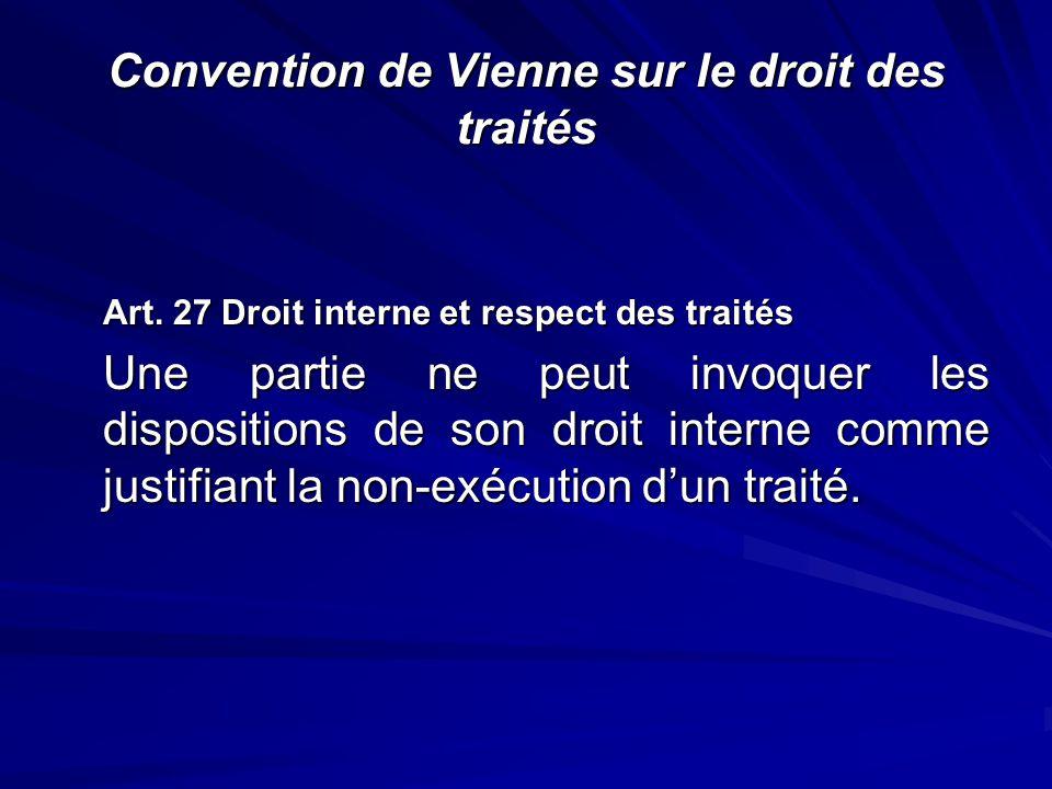 Convention de Vienne sur le droit des traités Art. 27 Droit interne et respect des traités Une partie ne peut invoquer les dispositions de son droit i