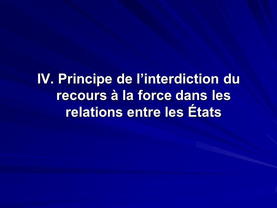 IV. Principe de linterdiction du recours à la force dans les relations entre les États
