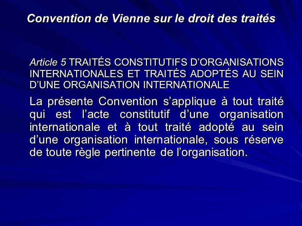 Convention de Vienne sur le droit des traités Article 5 TRAITÉS CONSTITUTIFS DORGANISATIONS INTERNATIONALES ET TRAITÉS ADOPTÉS AU SEIN DUNE ORGANISATI