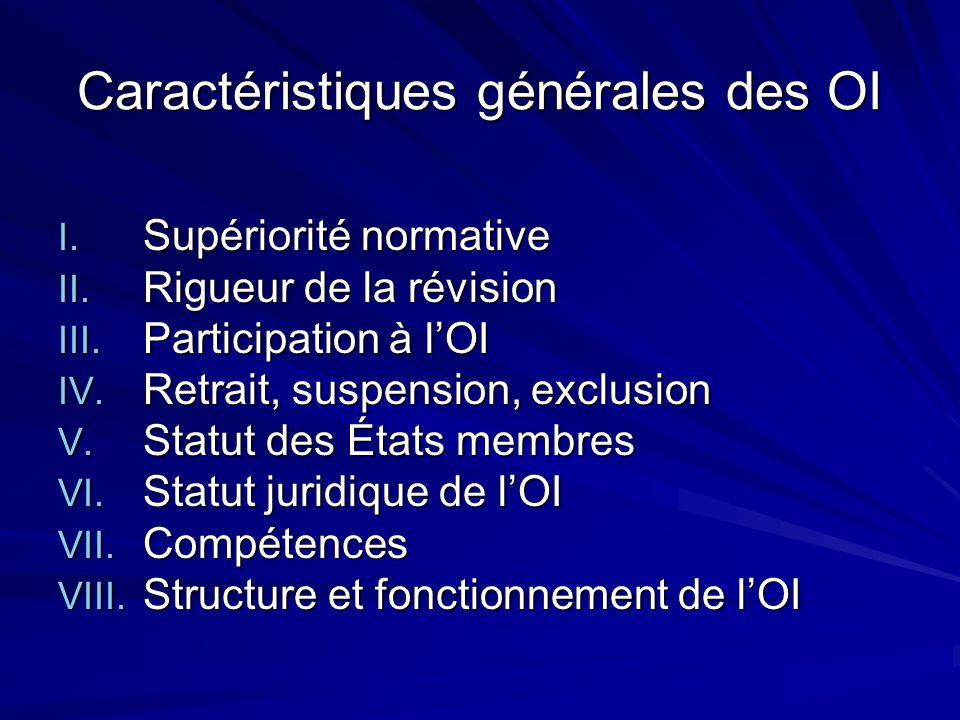 Caractéristiques générales des OI I. Supériorité normative II. Rigueur de la révision III. Participation à lOI IV. Retrait, suspension, exclusion V. S