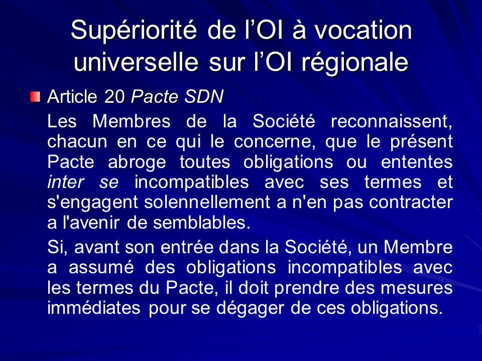 Supériorité de lOI à vocation universelle sur lOI régionale Article 20 Pacte SDN Les Membres de la Société reconnaissent, chacun en ce qui le concerne, que le présent Pacte abroge toutes obligations ou ententes inter se incompatibles avec ses termes et s engagent solennellement a n en pas contracter a l avenir de semblables.