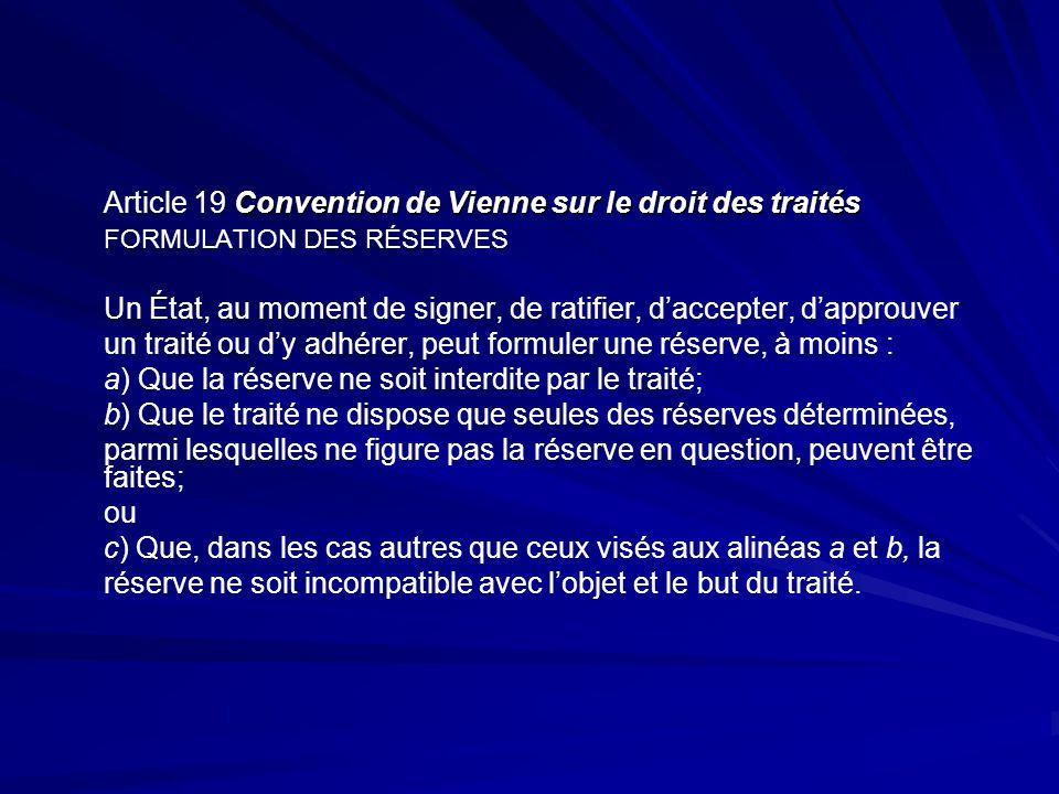 Convention de Vienne sur le droit des traités Article 19 Convention de Vienne sur le droit des traités FORMULATION DES RÉSERVES Un État, au moment de signer, de ratifier, daccepter, dapprouver un traité ou dy adhérer, peut formuler une réserve, à moins : a) Que la réserve ne soit interdite par le traité; b) Que le traité ne dispose que seules des réserves déterminées, parmi lesquelles ne figure pas la réserve en question, peuvent être faites; ou c) Que, dans les cas autres que ceux visés aux alinéas a et b, la réserve ne soit incompatible avec lobjet et le but du traité.