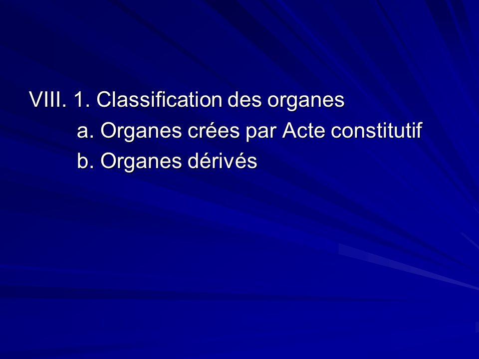 VIII. 1. Classification des organes a. Organes crées par Acte constitutif b. Organes dérivés