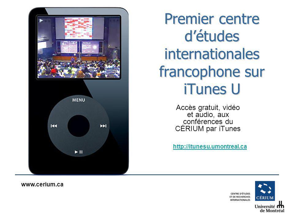 www.cerium.ca Premier centre détudes internationales francophone sur iTunes U Accès gratuit, vidéo et audio, aux conférences du CÉRIUM par iTunes http://itunesu.umontreal.ca