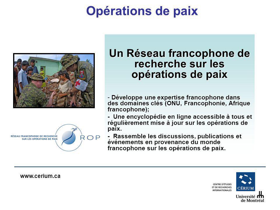 www.cerium.ca Opérations de paix Un Réseau francophone de recherche sur les opérations de paix - Développe une expertise francophone dans des domaines clés (ONU, Francophonie, Afrique francophone); - Une encyclopédie en ligne accessible à tous et régulièrement mise à jour sur les opérations de paix.
