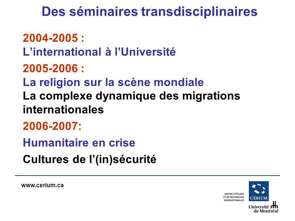 www.cerium.ca Des séminaires transdisciplinaires 2004-2005 : Linternational à lUniversité 2005-2006 : La religion sur la scène mondiale La complexe dynamique des migrations internationales 2006-2007: Humanitaire en crise Cultures de l(in)sécurité