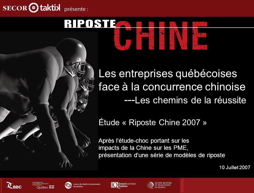 Les entreprises québécoises face à la concurrence chinoise --- Les chemins de la réussite Étude « Riposte Chine 2007 » Après létude-choc portant sur les impacts de la Chine sur les PME, présentation dune série de modèles de riposte 10 Juillet 2007