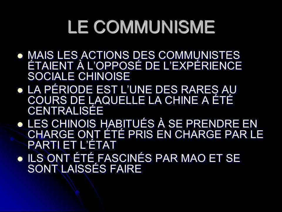 LE COMMUNISME MAIS LES ACTIONS DES COMMUNISTES ÉTAIENT À LOPPOSÉ DE LEXPÉRIENCE SOCIALE CHINOISE MAIS LES ACTIONS DES COMMUNISTES ÉTAIENT À LOPPOSÉ DE LEXPÉRIENCE SOCIALE CHINOISE LA PÉRIODE EST LUNE DES RARES AU COURS DE LAQUELLE LA CHINE A ÉTÉ CENTRALISÉE LA PÉRIODE EST LUNE DES RARES AU COURS DE LAQUELLE LA CHINE A ÉTÉ CENTRALISÉE LES CHINOIS HABITUÉS À SE PRENDRE EN CHARGE ONT ÉTÉ PRIS EN CHARGE PAR LE PARTI ET LÉTAT LES CHINOIS HABITUÉS À SE PRENDRE EN CHARGE ONT ÉTÉ PRIS EN CHARGE PAR LE PARTI ET LÉTAT ILS ONT ÉTÉ FASCINÉS PAR MAO ET SE SONT LAISSÉS FAIRE ILS ONT ÉTÉ FASCINÉS PAR MAO ET SE SONT LAISSÉS FAIRE