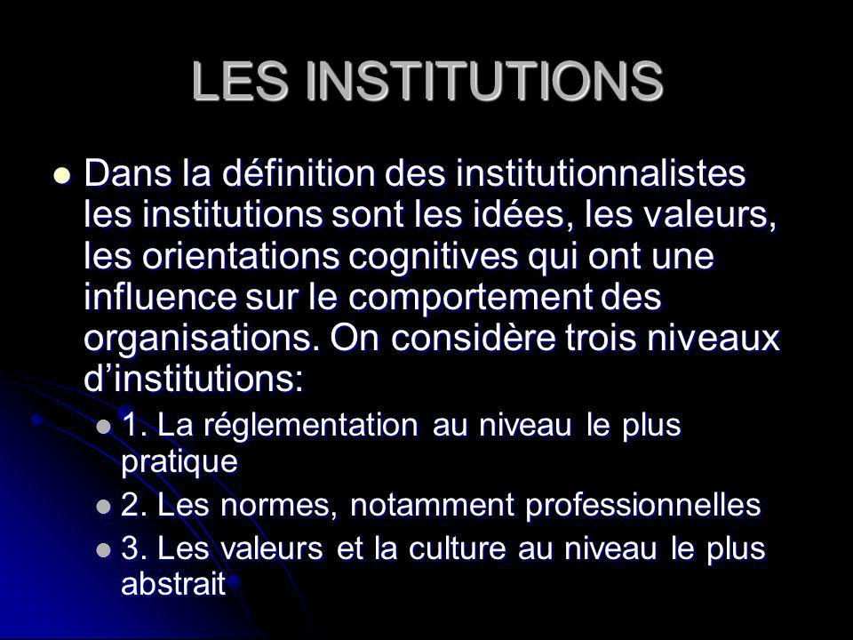 LES INSTITUTIONS Dans la définition des institutionnalistes les institutions sont les idées, les valeurs, les orientations cognitives qui ont une influence sur le comportement des organisations.