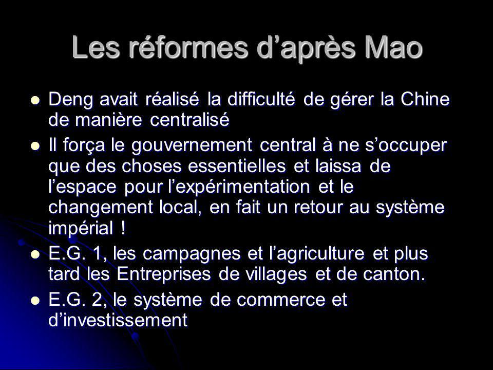 Les réformes daprès Mao Deng avait réalisé la difficulté de gérer la Chine de manière centralisé Deng avait réalisé la difficulté de gérer la Chine de manière centralisé Il força le gouvernement central à ne soccuper que des choses essentielles et laissa de lespace pour lexpérimentation et le changement local, en fait un retour au système impérial .