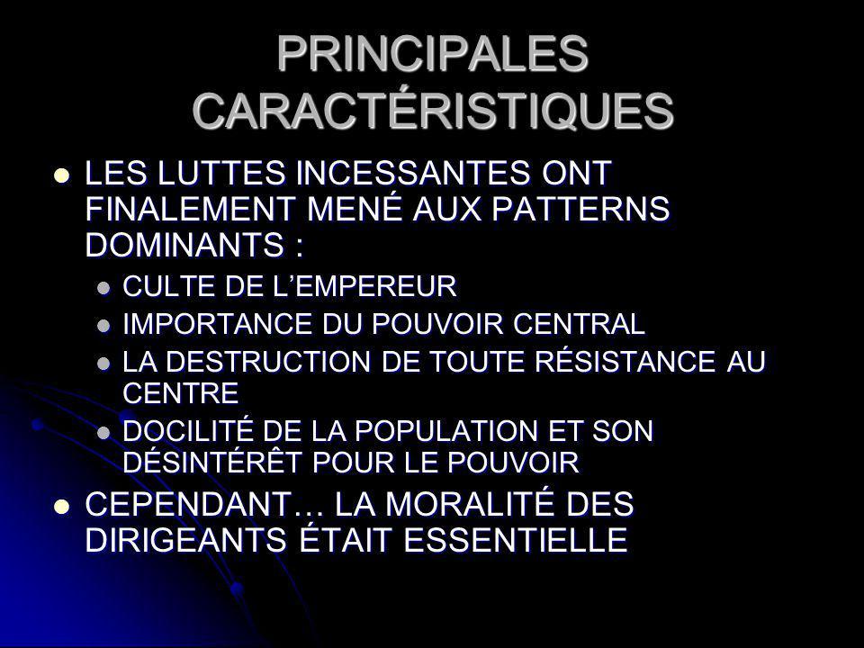 PRINCIPALES CARACTÉRISTIQUES LES LUTTES INCESSANTES ONT FINALEMENT MENÉ AUX PATTERNS DOMINANTS : LES LUTTES INCESSANTES ONT FINALEMENT MENÉ AUX PATTERNS DOMINANTS : CULTE DE LEMPEREUR CULTE DE LEMPEREUR IMPORTANCE DU POUVOIR CENTRAL IMPORTANCE DU POUVOIR CENTRAL LA DESTRUCTION DE TOUTE RÉSISTANCE AU CENTRE LA DESTRUCTION DE TOUTE RÉSISTANCE AU CENTRE DOCILITÉ DE LA POPULATION ET SON DÉSINTÉRÊT POUR LE POUVOIR DOCILITÉ DE LA POPULATION ET SON DÉSINTÉRÊT POUR LE POUVOIR CEPENDANT… LA MORALITÉ DES DIRIGEANTS ÉTAIT ESSENTIELLE CEPENDANT… LA MORALITÉ DES DIRIGEANTS ÉTAIT ESSENTIELLE