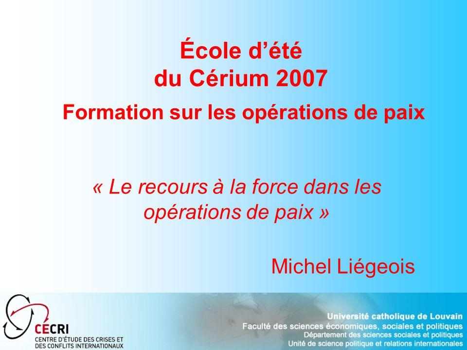 École dété du Cérium 2007 Formation sur les opérations de paix « Le recours à la force dans les opérations de paix » Michel Liégeois