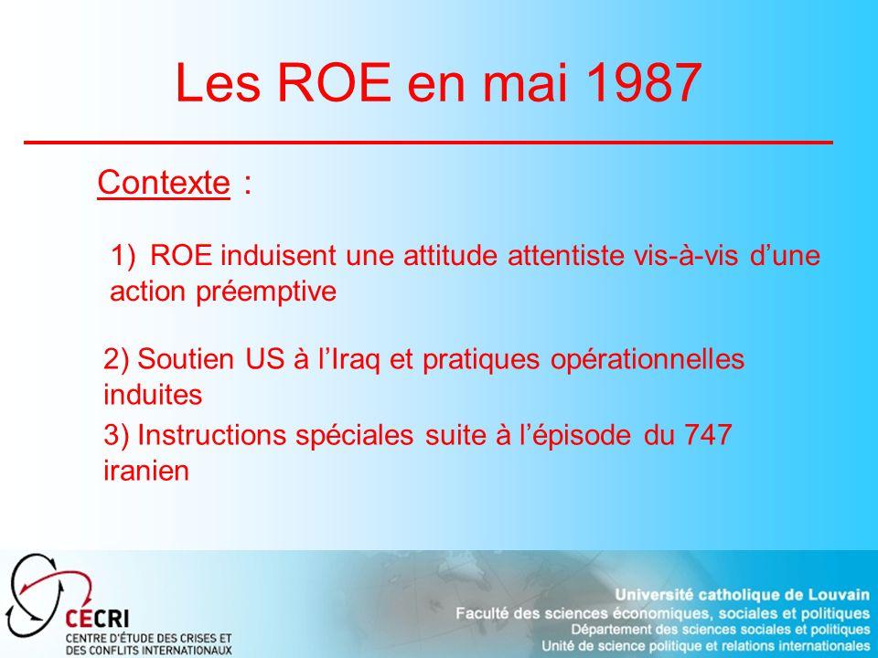 Les ROE en mai 1987 Contexte : 1) ROE induisent une attitude attentiste vis-à-vis dune action préemptive 2) Soutien US à lIraq et pratiques opérationnelles induites 3) Instructions spéciales suite à lépisode du 747 iranien
