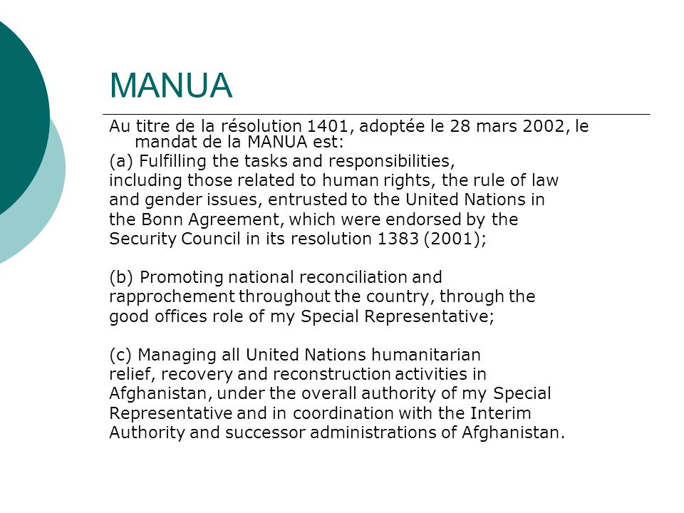 MANUA Au titre de la résolution 1401, adoptée le 28 mars 2002, le mandat de la MANUA est: (a) Fulfilling the tasks and responsibilities, including those related to human rights, the rule of law and gender issues, entrusted to the United Nations in the Bonn Agreement, which were endorsed by the Security Council in its resolution 1383 (2001); (b) Promoting national reconciliation and rapprochement throughout the country, through the good offices role of my Special Representative; (c) Managing all United Nations humanitarian relief, recovery and reconstruction activities in Afghanistan, under the overall authority of my Special Representative and in coordination with the Interim Authority and successor administrations of Afghanistan.