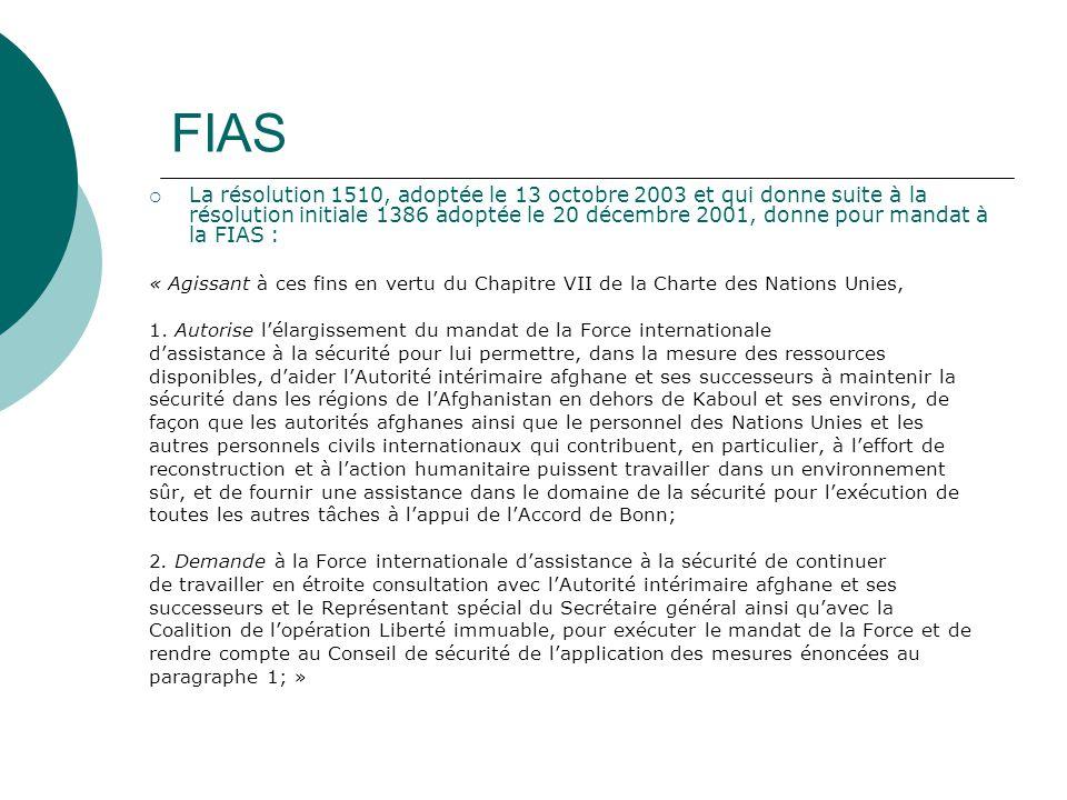 FIAS La résolution 1510, adoptée le 13 octobre 2003 et qui donne suite à la résolution initiale 1386 adoptée le 20 décembre 2001, donne pour mandat à la FIAS : « Agissant à ces fins en vertu du Chapitre VII de la Charte des Nations Unies, 1.