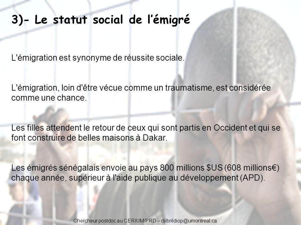 Chercheur postdoc au CERIUM/PRD – djibrildiop@umontreal.ca 3)- Le statut social de lémigré L'émigration est synonyme de réussite sociale. L'émigration