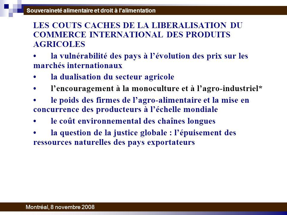 LES COUTS CACHES DE LA LIBERALISATION DU COMMERCE INTERNATIONAL DES PRODUITS AGRICOLES la vulnérabilité des pays à lévolution des prix sur les marchés internationaux la dualisation du secteur agricole lencouragement à la monoculture et à lagro-industriel* le poids des firmes de lagro-alimentaire et la mise en concurrence des producteurs à léchelle mondiale le coût environnemental des chaînes longues la question de la justice globale : lépuisement des ressources naturelles des pays exportateurs Souveraineté alimentaire et droit à l alimentation Montréal, 8 novembre 2008