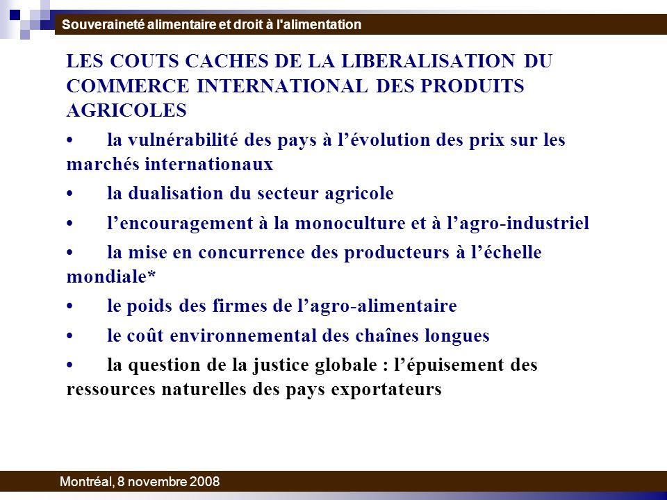 LES COUTS CACHES DE LA LIBERALISATION DU COMMERCE INTERNATIONAL DES PRODUITS AGRICOLES la vulnérabilité des pays à lévolution des prix sur les marchés internationaux la dualisation du secteur agricole lencouragement à la monoculture et à lagro-industriel la mise en concurrence des producteurs à léchelle mondiale* le poids des firmes de lagro-alimentaire le coût environnemental des chaînes longues la question de la justice globale : lépuisement des ressources naturelles des pays exportateurs Souveraineté alimentaire et droit à l alimentation Montréal, 8 novembre 2008