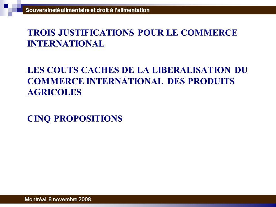 TROIS JUSTIFICATIONS POUR LE COMMERCE INTERNATIONAL LES COUTS CACHES DE LA LIBERALISATION DU COMMERCE INTERNATIONAL DES PRODUITS AGRICOLES CINQ PROPOSITIONS Souveraineté alimentaire et droit à l alimentation Montréal, 8 novembre 2008