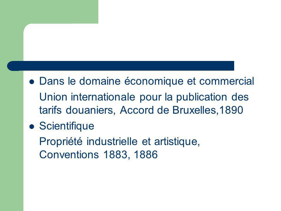 Dans le domaine économique et commercial Union internationale pour la publication des tarifs douaniers, Accord de Bruxelles,1890 Scientifique Propriété industrielle et artistique, Conventions 1883, 1886