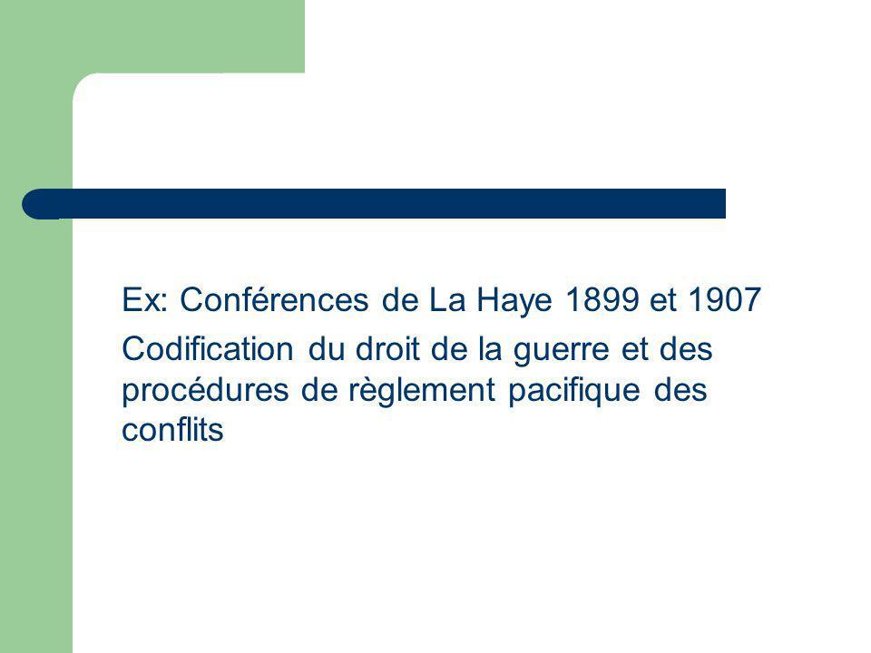 Ex: Conférences de La Haye 1899 et 1907 Codification du droit de la guerre et des procédures de règlement pacifique des conflits