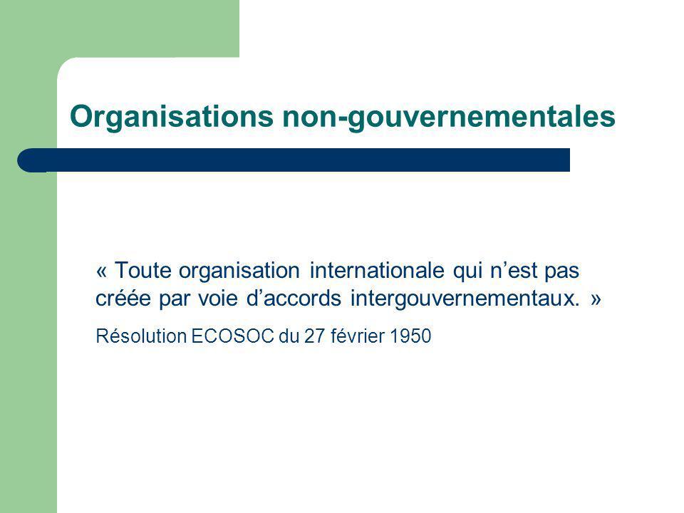 Organisations non-gouvernementales « Toute organisation internationale qui nest pas créée par voie daccords intergouvernementaux. » Résolution ECOSOC