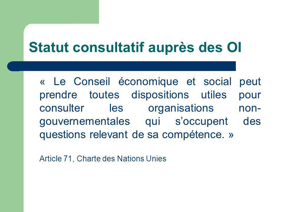 Statut consultatif auprès des OI « Le Conseil économique et social peut prendre toutes dispositions utiles pour consulter les organisations non- gouve