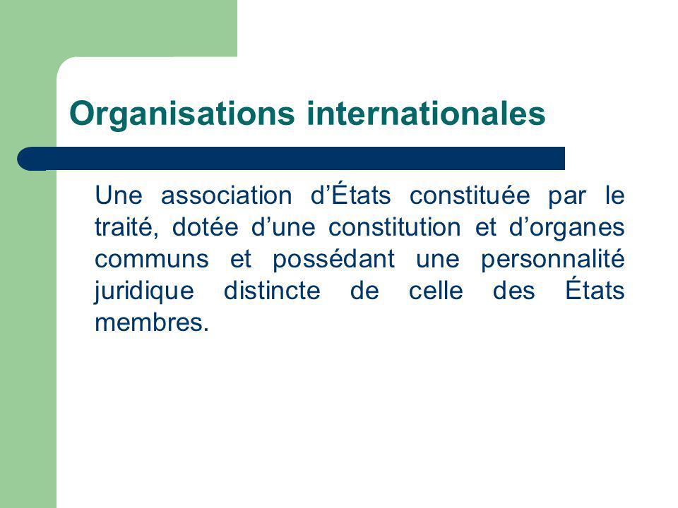 Organisations internationales Une association dÉtats constituée par le traité, dotée dune constitution et dorganes communs et possédant une personnalité juridique distincte de celle des États membres.