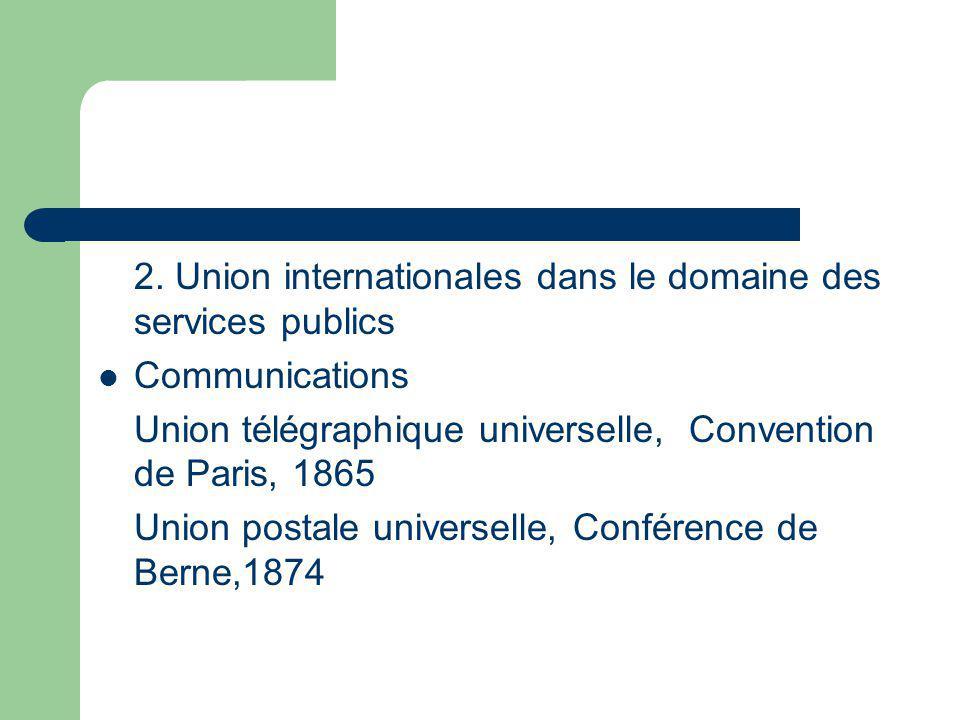 2. Union internationales dans le domaine des services publics Communications Union télégraphique universelle, Convention de Paris, 1865 Union postale