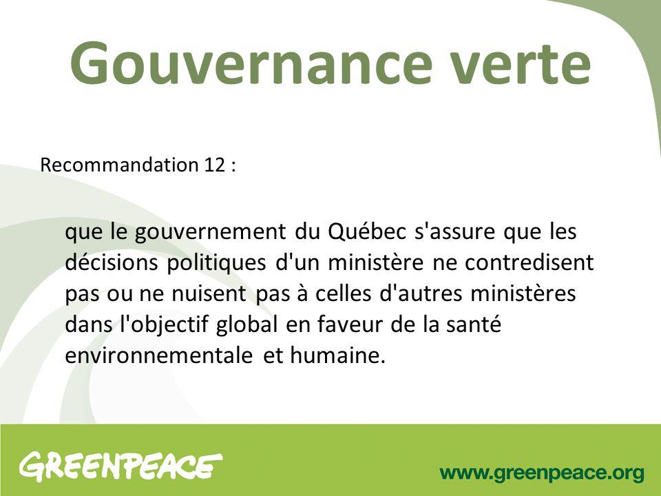 Gouvernance verte Recommandation 12 : que le gouvernement du Québec s assure que les décisions politiques d un ministère ne contredisent pas ou ne nuisent pas à celles d autres ministères dans l objectif global en faveur de la santé environnementale et humaine.