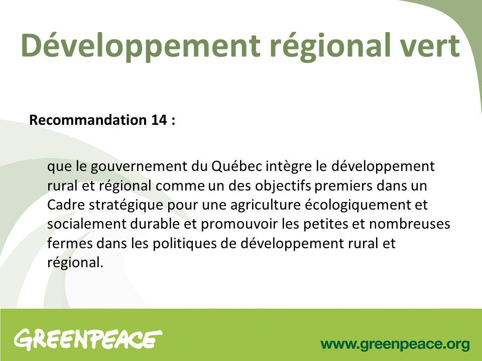 Développement régional vert Recommandation 14 : que le gouvernement du Québec intègre le développement rural et régional comme un des objectifs premiers dans un Cadre stratégique pour une agriculture écologiquement et socialement durable et promouvoir les petites et nombreuses fermes dans les politiques de développement rural et régional.