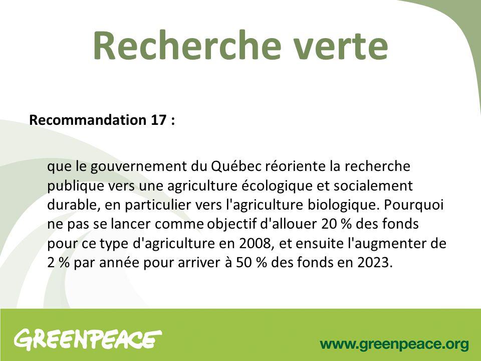 Recherche verte Recommandation 17 : que le gouvernement du Québec réoriente la recherche publique vers une agriculture écologique et socialement durable, en particulier vers l agriculture biologique.
