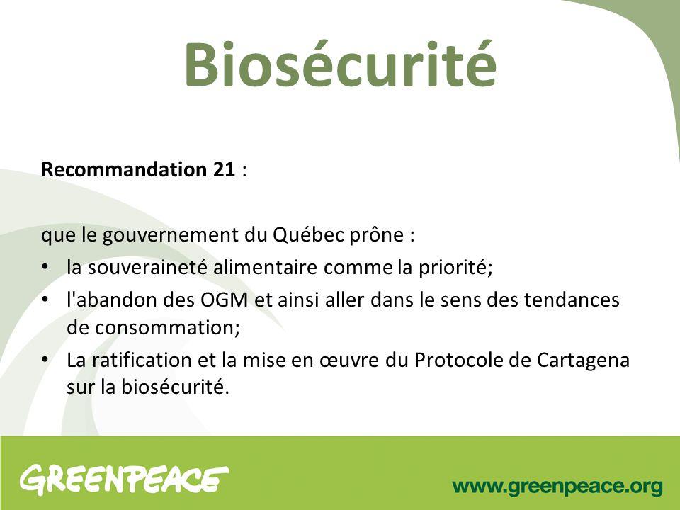 Biosécurité Recommandation 21 : que le gouvernement du Québec prône : la souveraineté alimentaire comme la priorité; l abandon des OGM et ainsi aller dans le sens des tendances de consommation; La ratification et la mise en œuvre du Protocole de Cartagena sur la biosécurité.